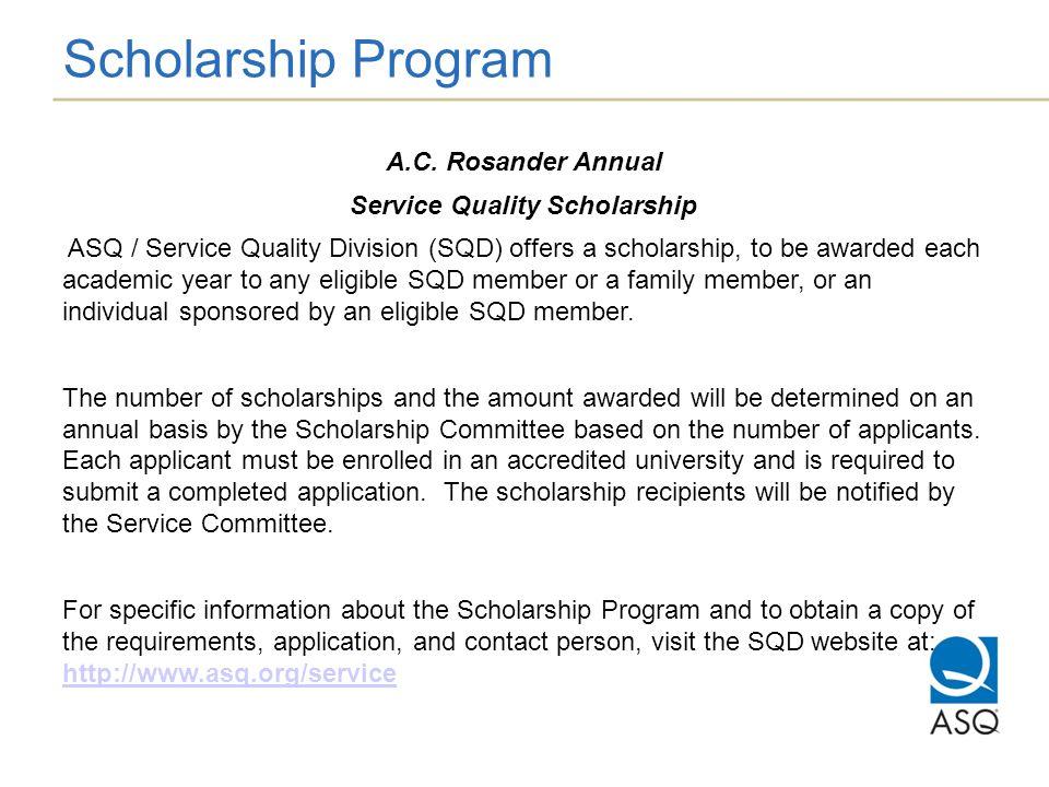 Scholarship Program A.C. Rosander Annual Service Quality Scholarship ASQ / Service Quality Division (SQD) offers a scholarship, to be awarded each aca