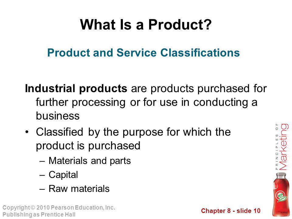 Chapter 8 - slide 10 Copyright © 2010 Pearson Education, Inc. Publishing as Prentice Hall What Is a Product? Industrial products are products purchase