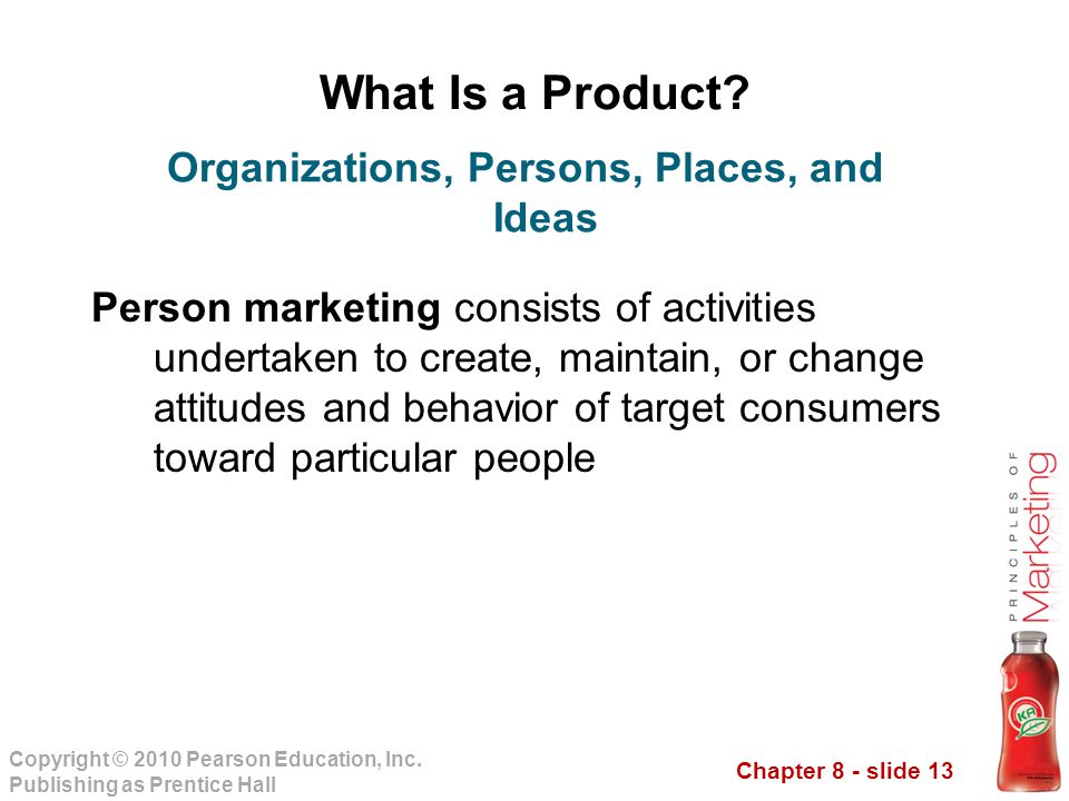 Chapter 8 - slide 13 Copyright © 2010 Pearson Education, Inc. Publishing as Prentice Hall What Is a Product? Person marketing consists of activities u