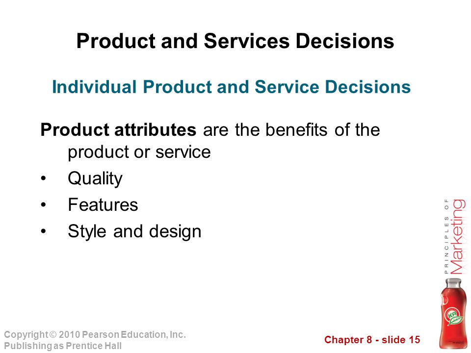 Chapter 8 - slide 15 Copyright © 2010 Pearson Education, Inc. Publishing as Prentice Hall Product and Services Decisions Product attributes are the be