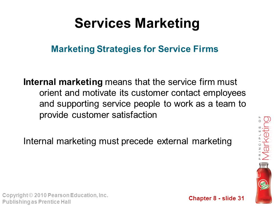 Chapter 8 - slide 31 Copyright © 2010 Pearson Education, Inc. Publishing as Prentice Hall Services Marketing Internal marketing means that the service