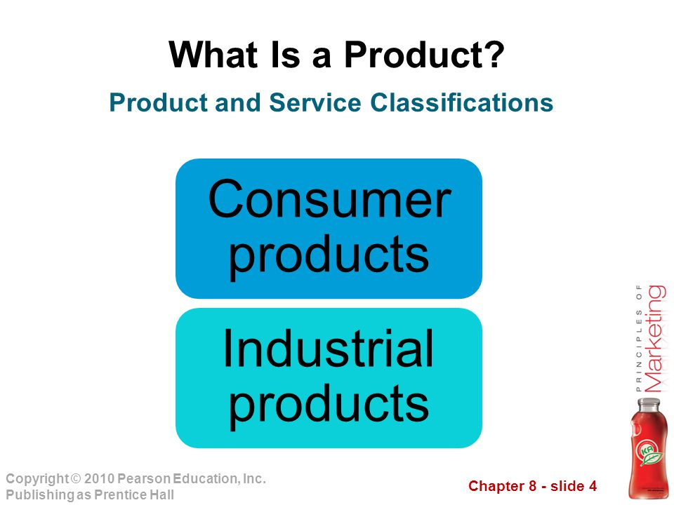 Chapter 8 - slide 4 Copyright © 2010 Pearson Education, Inc. Publishing as Prentice Hall What Is a Product? Consumer products Industrial products Prod