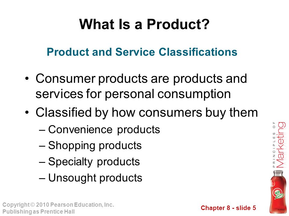 Chapter 8 - slide 5 Copyright © 2010 Pearson Education, Inc. Publishing as Prentice Hall What Is a Product? Consumer products are products and service