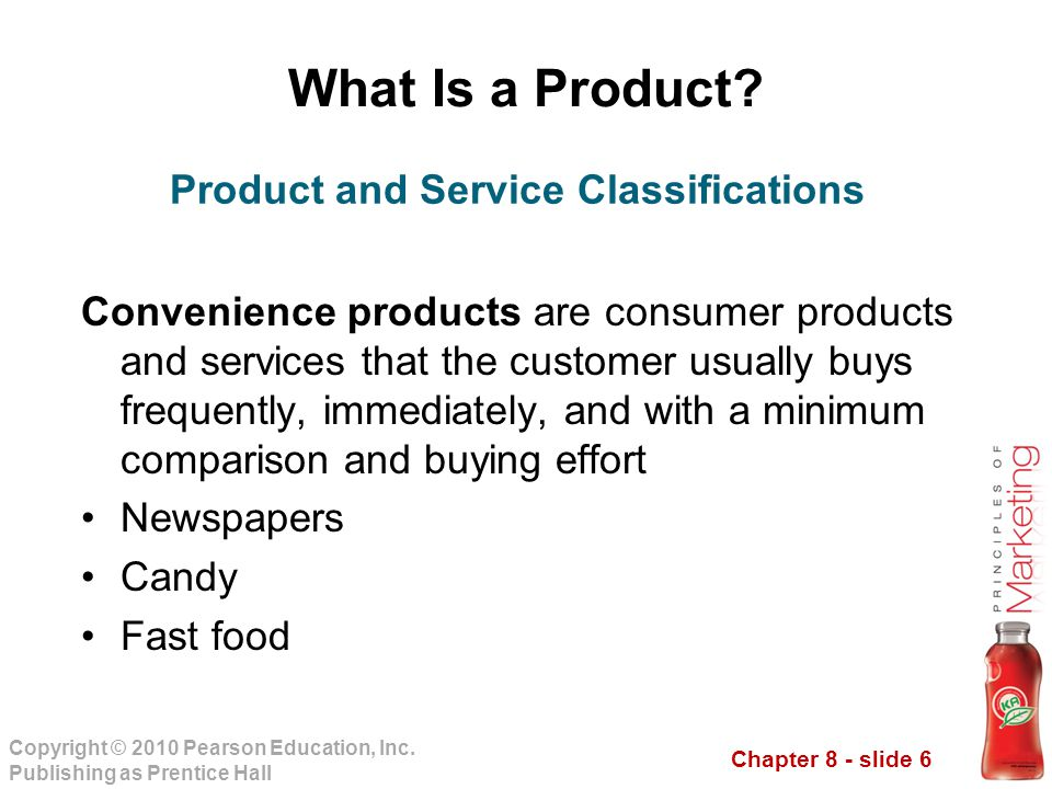 Chapter 8 - slide 6 Copyright © 2010 Pearson Education, Inc. Publishing as Prentice Hall What Is a Product? Convenience products are consumer products