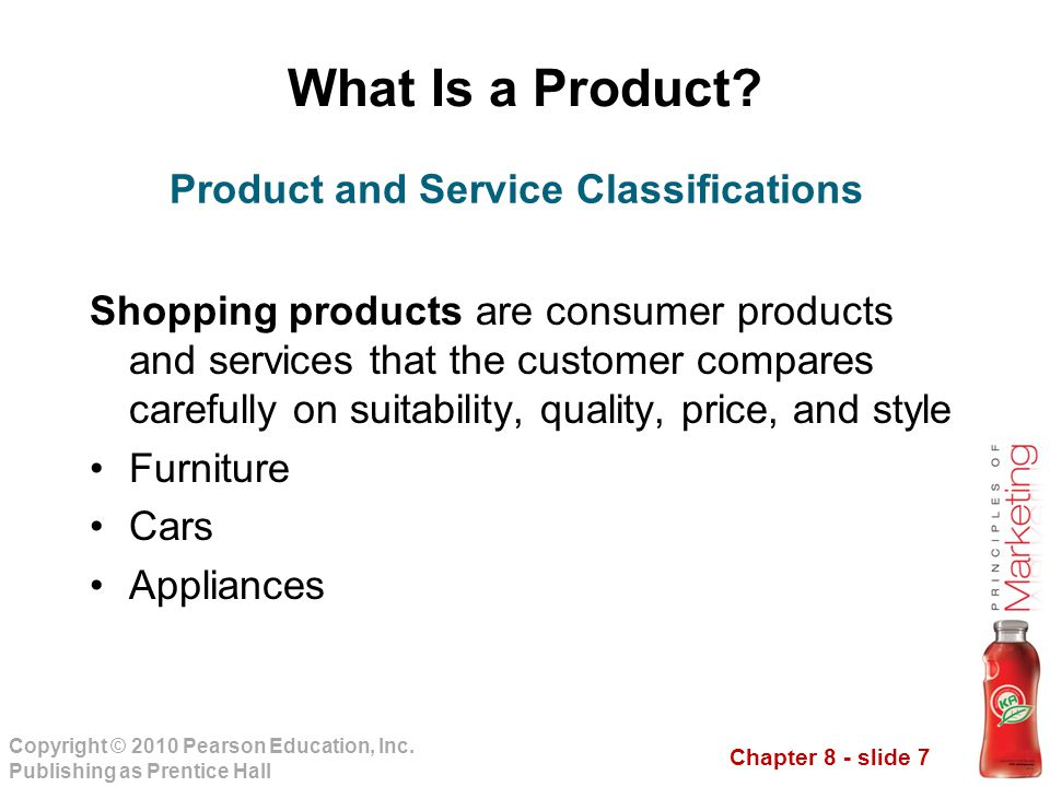 Chapter 8 - slide 7 Copyright © 2010 Pearson Education, Inc. Publishing as Prentice Hall What Is a Product? Shopping products are consumer products an