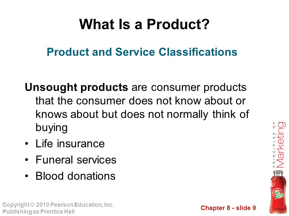 Chapter 8 - slide 9 Copyright © 2010 Pearson Education, Inc. Publishing as Prentice Hall What Is a Product? Unsought products are consumer products th
