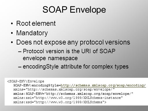 SOAP Envelope Root element Mandatory Does not expose any protocol versions –Protocol version is the URI of SOAP envelope namespace –encodingStyle attr