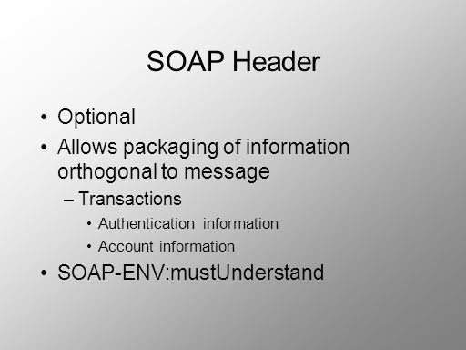 SOAP Header Optional Allows packaging of information orthogonal to message –Transactions Authentication information Account information SOAP-ENV:mustU