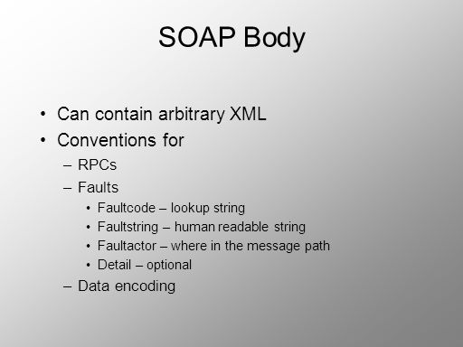 SOAP Body Can contain arbitrary XML Conventions for –RPCs –Faults Faultcode – lookup string Faultstring – human readable string Faultactor – where in