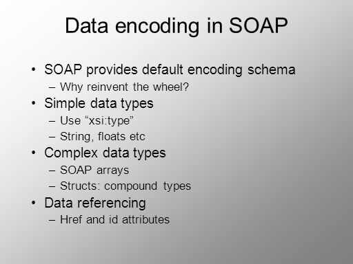 Data encoding in SOAP SOAP provides default encoding schema –Why reinvent the wheel? Simple data types –Use xsi:type –String, floats etc Complex data