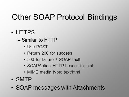 Other SOAP Protocol Bindings HTTPS –Similar to HTTP Use POST Return 200 for success 500 for failure + SOAP fault SOAPAction HTTP header for hint MIME