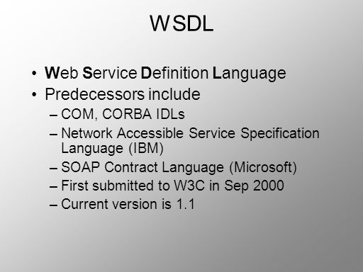 WSDL Web Service Definition Language Predecessors include –COM, CORBA IDLs –Network Accessible Service Specification Language (IBM) –SOAP Contract Lan