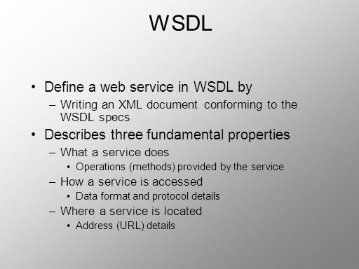 WSDL Define a web service in WSDL by –Writing an XML document conforming to the WSDL specs Describes three fundamental properties –What a service does