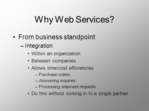 Why Web Services? From business standpoint –Integration Within an organization Between companies Allows time/cost efficiencies –Purchase orders –Answe