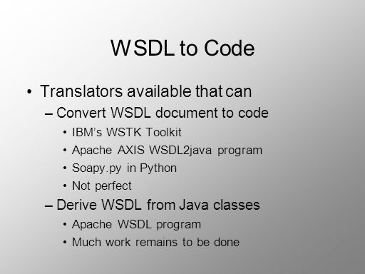 WSDL to Code Translators available that can –Convert WSDL document to code IBMs WSTK Toolkit Apache AXIS WSDL2java program Soapy.py in Python Not perf