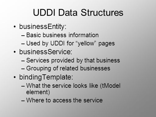 UDDI Data Structures businessEntity: –Basic business information –Used by UDDI for yellow pages businessService: –Services provided by that business –