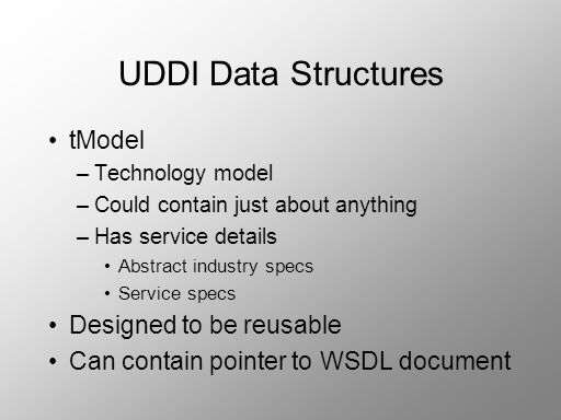 UDDI Data Structures tModel –Technology model –Could contain just about anything –Has service details Abstract industry specs Service specs Designed t