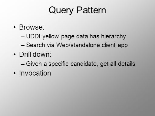 Query Pattern Browse: –UDDI yellow page data has hierarchy –Search via Web/standalone client app Drill down: –Given a specific candidate, get all deta