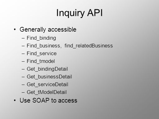 Inquiry API Generally accessible –Find_binding –Find_business, find_relatedBusiness –Find_service –Find_tmodel –Get_bindingDetail –Get_businessDetail