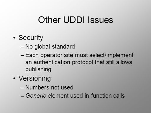 Other UDDI Issues Security –No global standard –Each operator site must select/implement an authentication protocol that still allows publishing Versi