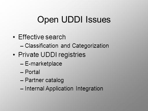 Open UDDI Issues Effective search –Classification and Categorization Private UDDI registries –E-marketplace –Portal –Partner catalog –Internal Applica