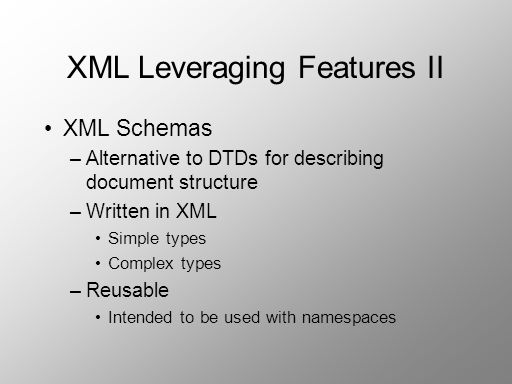 XML Leveraging Features II XML Schemas –Alternative to DTDs for describing document structure –Written in XML Simple types Complex types –Reusable Int