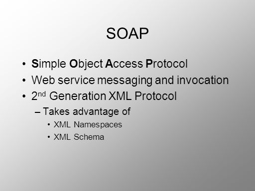 SOAP Simple Object Access Protocol Web service messaging and invocation 2 nd Generation XML Protocol –Takes advantage of XML Namespaces XML Schema