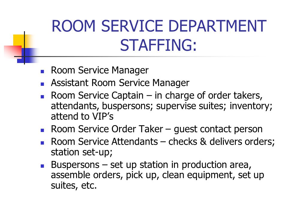 ROOM SERVICE DEPARTMENT STAFFING: Room Service Manager Assistant Room Service Manager Room Service Captain – in charge of order takers, attendants, bu