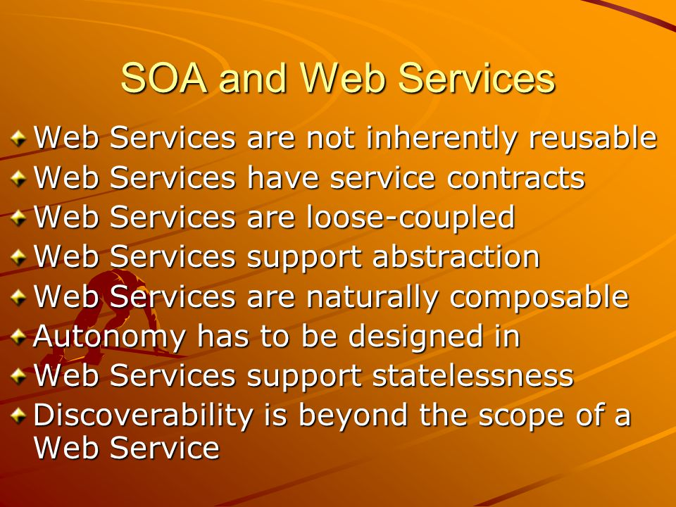SOA and Web Services Web Services are not inherently reusable Web Services have service contracts Web Services are loose-coupled Web Services support abstraction Web Services are naturally composable Autonomy has to be designed in Web Services support statelessness Discoverability is beyond the scope of a Web Service