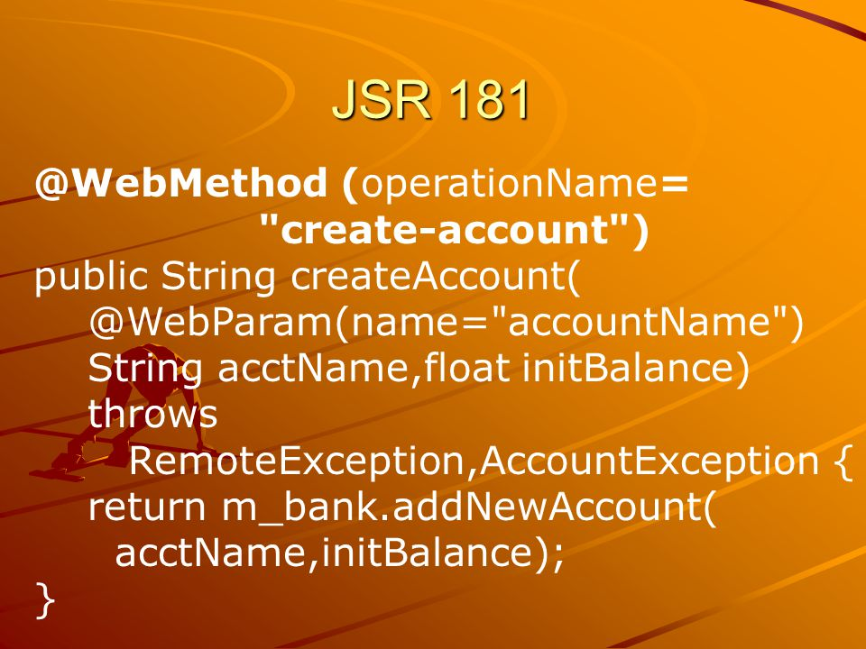 @WebMethod (operationName= create-account ) public String createAccount( @WebParam(name= accountName ) String acctName,float initBalance) throws RemoteException,AccountException { return m_bank.addNewAccount( acctName,initBalance); }