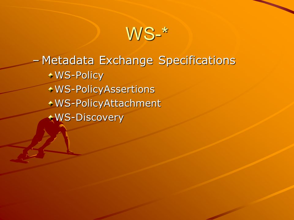 WS-* –Metadata Exchange Specifications WS-PolicyWS-PolicyAssertionsWS-PolicyAttachmentWS-Discovery