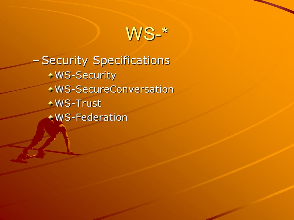 WS-* –Security Specifications WS-SecurityWS-SecureConversationWS-TrustWS-Federation