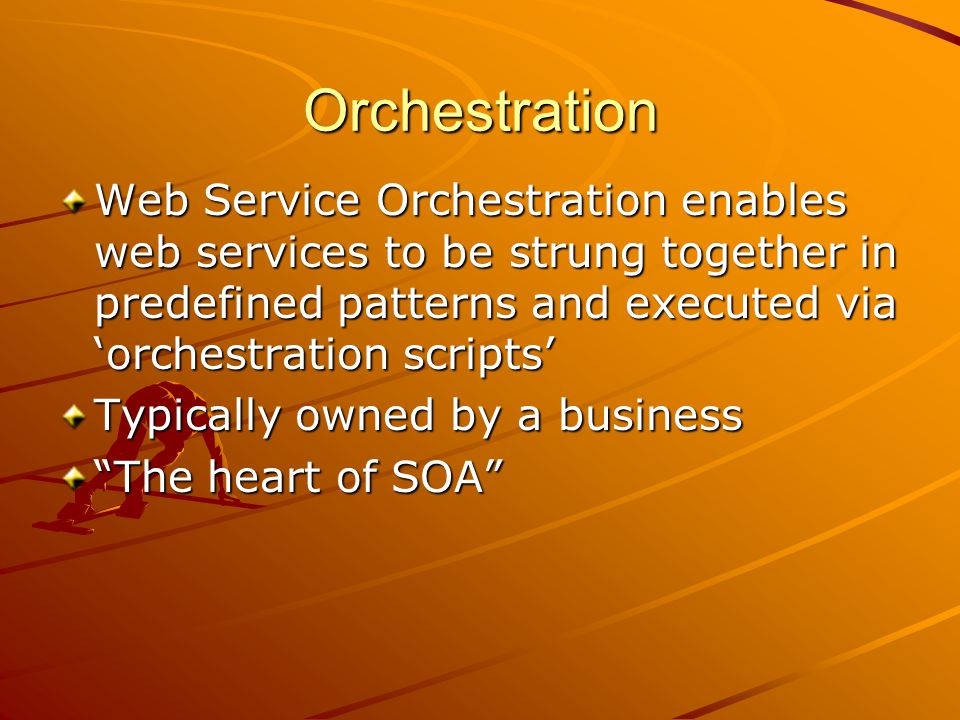 Orchestration Web Service Orchestration enables web services to be strung together in predefined patterns and executed via orchestration scripts Typically owned by a business The heart of SOA