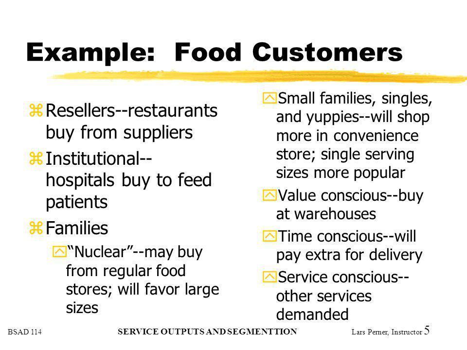 BSAD 114 SERVICE OUTPUTS AND SEGMENTTION Lars Perner, Instructor 5 Example: Food Customers zResellers--restaurants buy from suppliers zInstitutional--