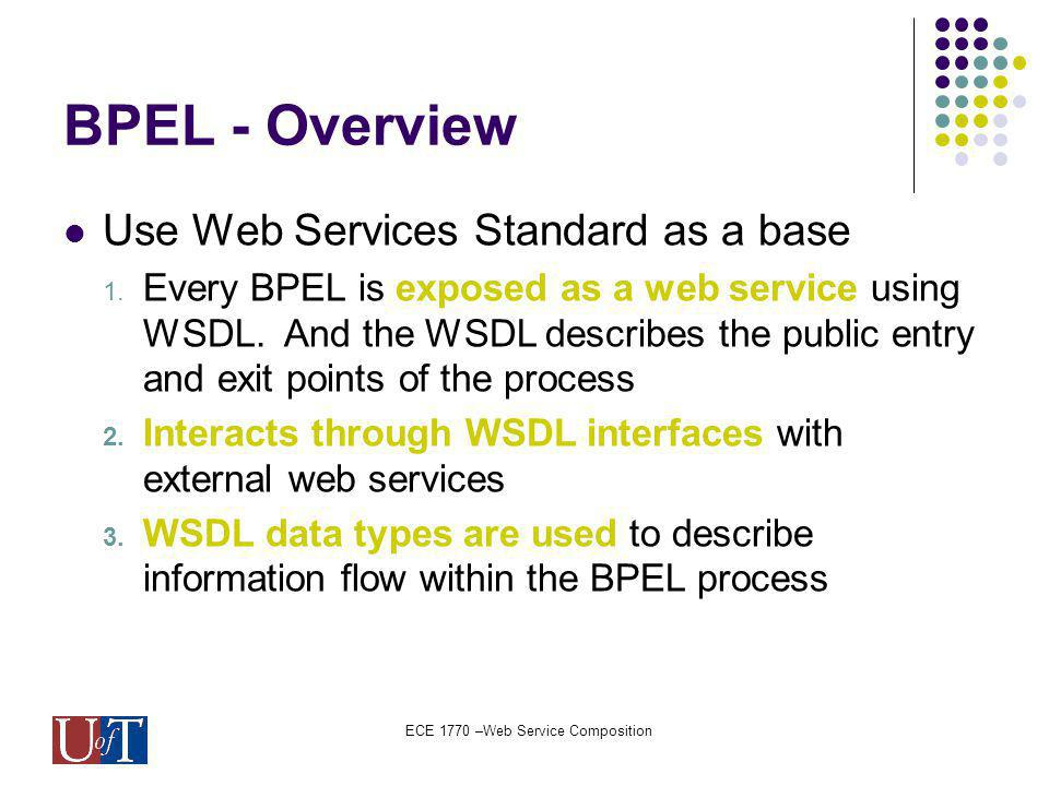 ECE 1770 –Web Service Composition BPEL - Overview Use Web Services Standard as a base 1.