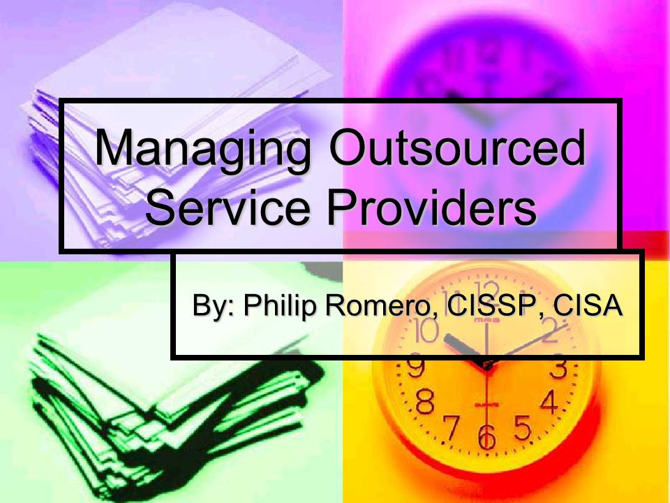 Managing Outsourced Service Providers By: Philip Romero, CISSP, CISA