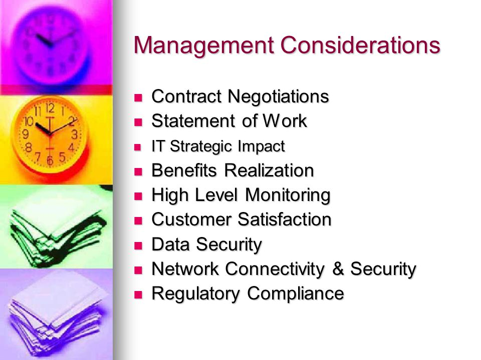 Management Considerations Contract Negotiations Contract Negotiations Statement of Work Statement of Work IT Strategic Impact IT Strategic Impact Benefits Realization Benefits Realization High Level Monitoring High Level Monitoring Customer Satisfaction Customer Satisfaction Data Security Data Security Network Connectivity & Security Network Connectivity & Security Regulatory Compliance Regulatory Compliance