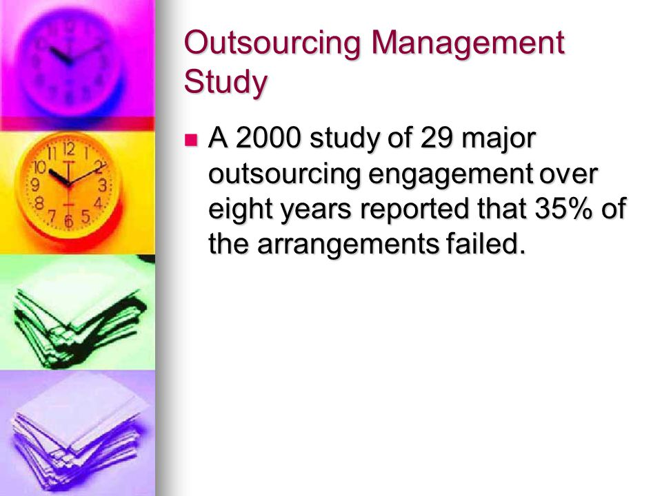 Outsourcing Management Study A 2000 study of 29 major outsourcing engagement over eight years reported that 35% of the arrangements failed.