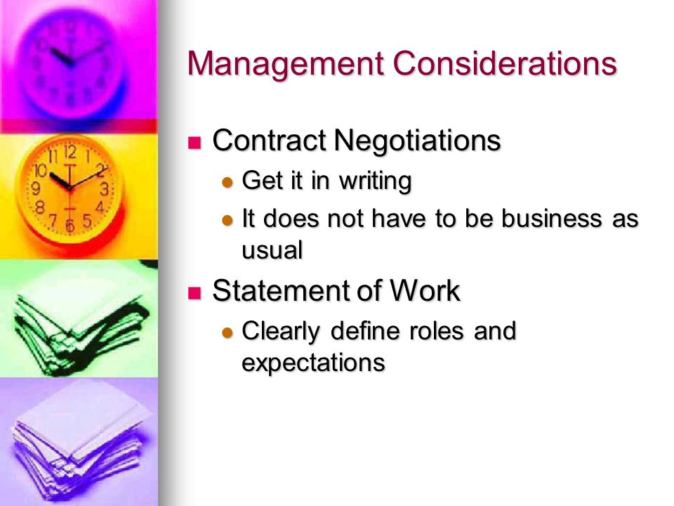 Management Considerations Contract Negotiations Contract Negotiations Get it in writing Get it in writing It does not have to be business as usual It does not have to be business as usual Statement of Work Statement of Work Clearly define roles and expectations Clearly define roles and expectations