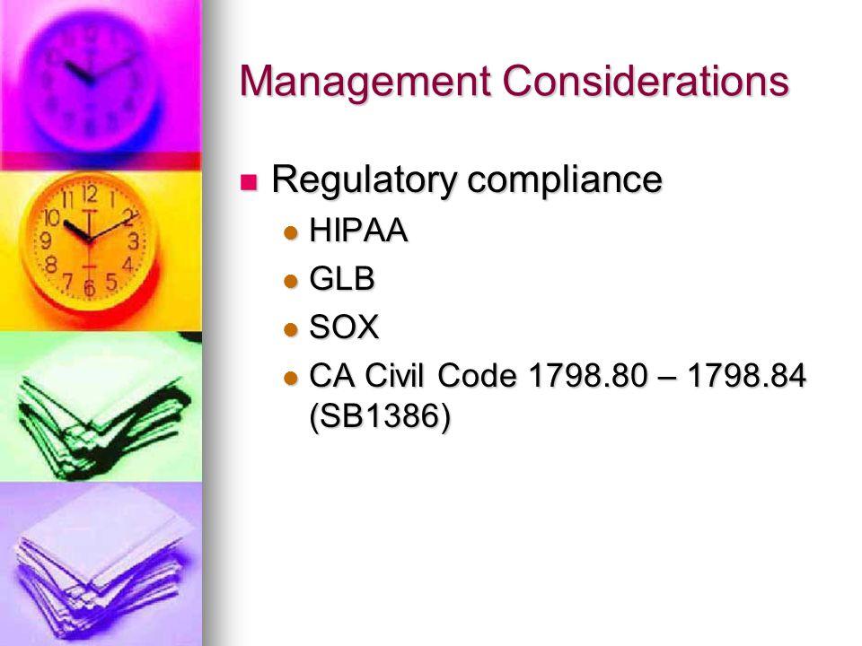 Management Considerations Regulatory compliance Regulatory compliance HIPAA HIPAA GLB GLB SOX SOX CA Civil Code 1798.80 – 1798.84 (SB1386) CA Civil Code 1798.80 – 1798.84 (SB1386)