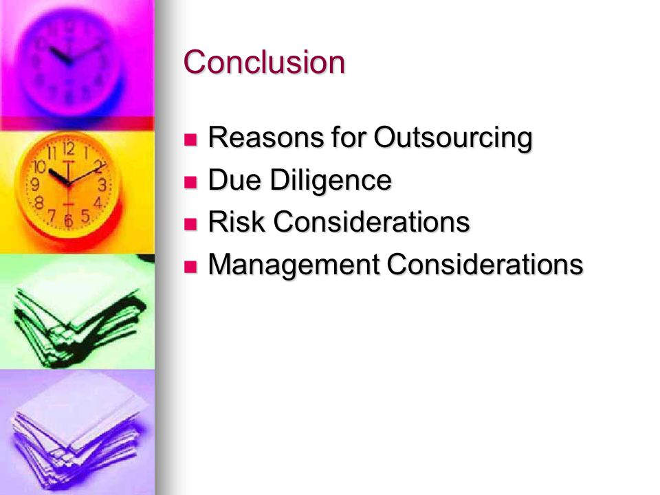 Conclusion Reasons for Outsourcing Reasons for Outsourcing Due Diligence Due Diligence Risk Considerations Risk Considerations Management Considerations Management Considerations