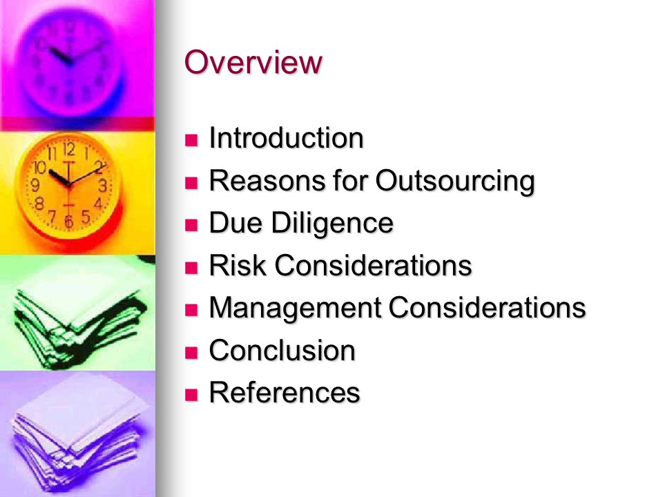 Overview Introduction Introduction Reasons for Outsourcing Reasons for Outsourcing Due Diligence Due Diligence Risk Considerations Risk Considerations Management Considerations Management Considerations Conclusion Conclusion References References