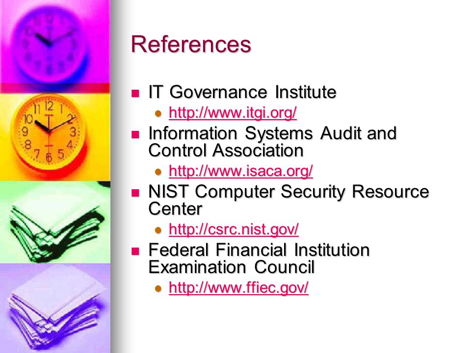 References IT Governance Institute IT Governance Institute http://www.itgi.org/ http://www.itgi.org/ http://www.itgi.org/ Information Systems Audit and Control Association Information Systems Audit and Control Association http://www.isaca.org/ http://www.isaca.org/ http://www.isaca.org/ NIST Computer Security Resource Center NIST Computer Security Resource Center http://csrc.nist.gov/ http://csrc.nist.gov/ http://csrc.nist.gov/ Federal Financial Institution Examination Council Federal Financial Institution Examination Council http://www.ffiec.gov/ http://www.ffiec.gov/ http://www.ffiec.gov/