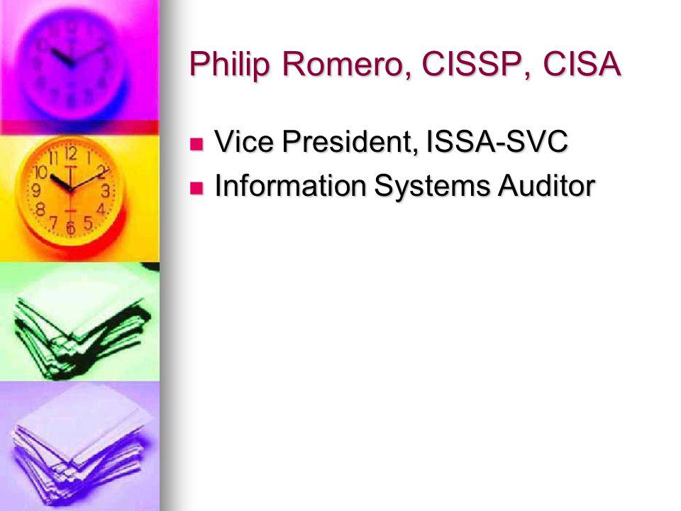 Philip Romero, CISSP, CISA Vice President, ISSA-SVC Vice President, ISSA-SVC Information Systems Auditor Information Systems Auditor