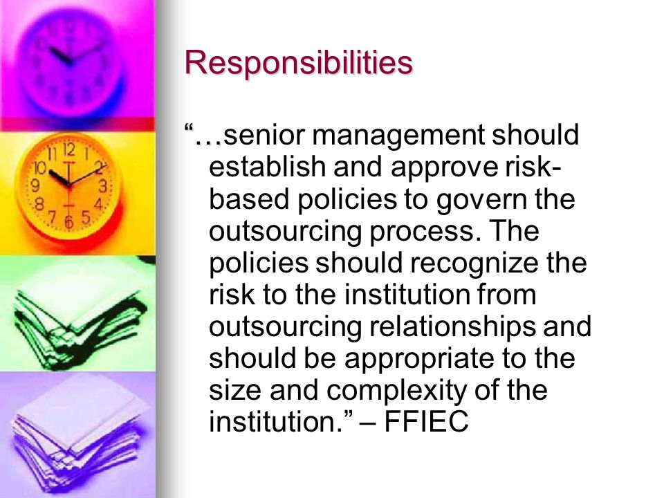 Responsibilities … …senior management should establish and approve risk- based policies to govern the outsourcing process.