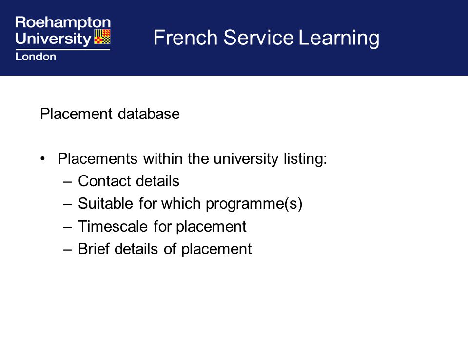 French Service Learning Placement database Placements within the university listing: –Contact details –Suitable for which programme(s) –Timescale for placement –Brief details of placement