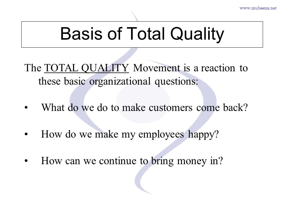 www.mubeena.net Basis of Total Quality The TOTAL QUALITY Movement is a reaction to these basic organizational questions: What do we do to make custome