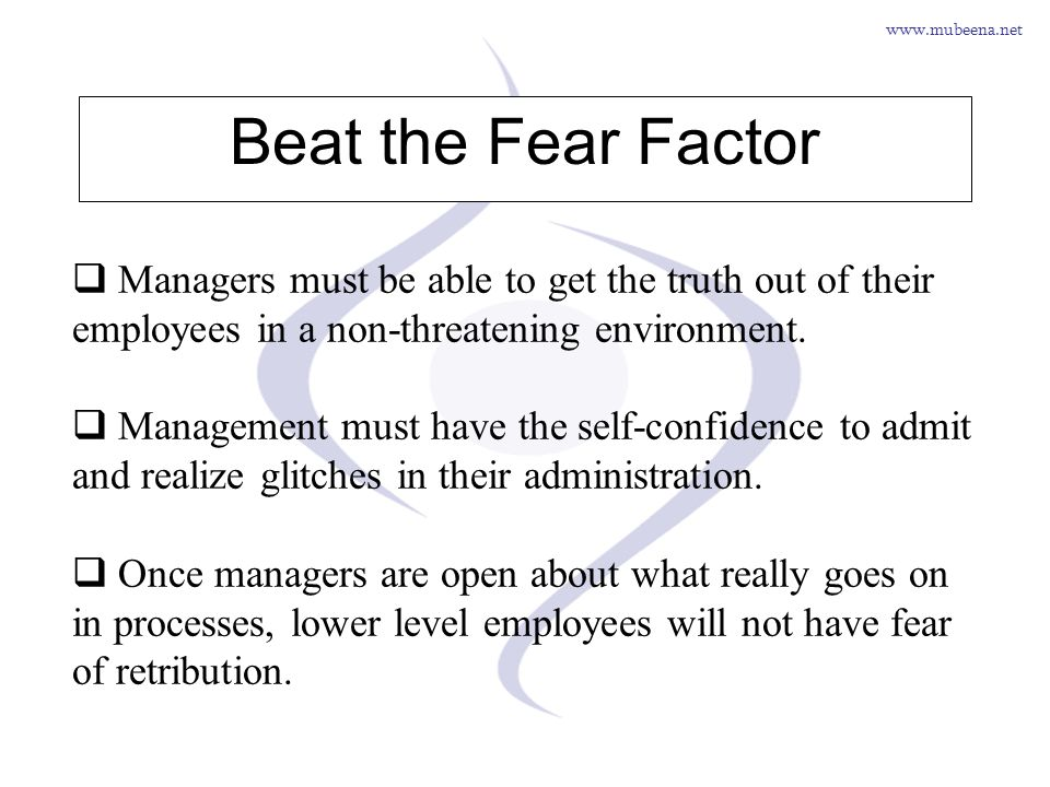 www.mubeena.net Beat the Fear Factor Managers must be able to get the truth out of their employees in a non-threatening environment. Management must h