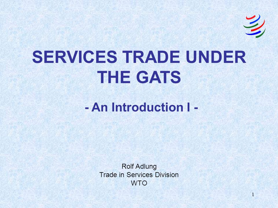1 SERVICES TRADE UNDER THE GATS - An Introduction I - Rolf Adlung Trade in Services Division WTO
