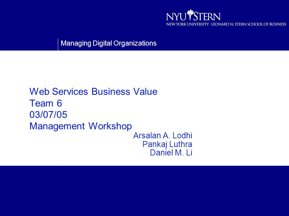 Managing Digital Organizations Web Services Business Value Team 6 03/07/05 Management Workshop Arsalan A.